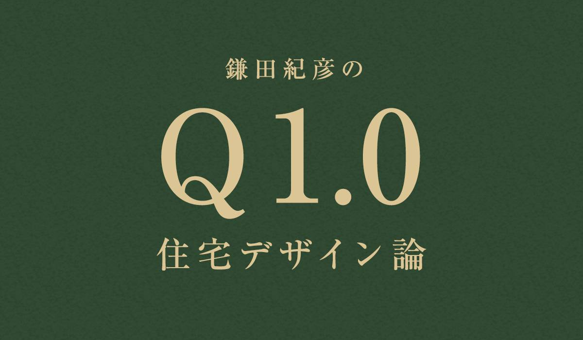 鎌田紀彦のQ1.0住宅デザイン論 第10回
