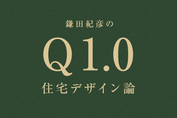 鎌田紀彦のQ1.0住宅デザイン論 第7回