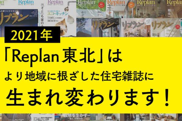 2021年、「Replan東北」は より地域に根ざした住宅雑誌に 生まれ変わります!